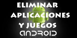 Eliminar aplicaciones, juegos y programas Android